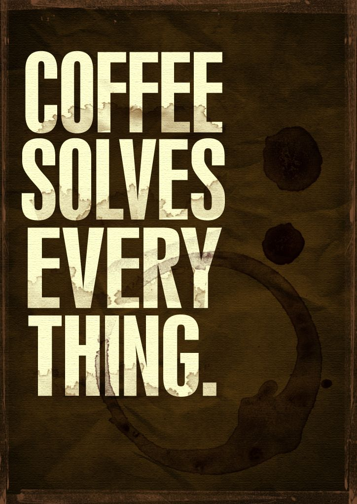 Coffee solves everything! Yes that is 100% true.