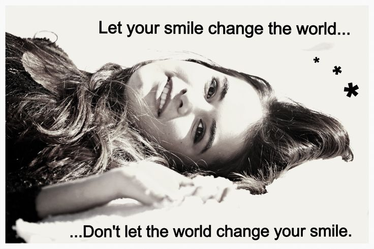 """Let your smile change the world, don't let the world change your smile"""