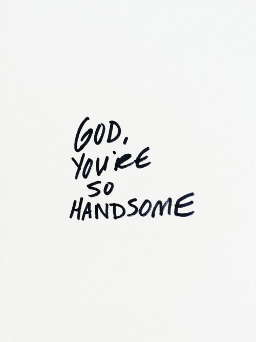 You're so handsome.