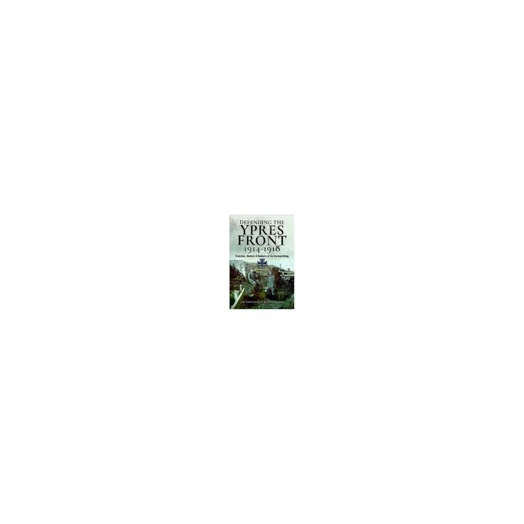 Defending the Ypres Front 1914 - 1918 : Trenches, Shelters and Bunkers of the German Army (Hardcover)