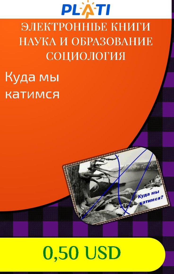 Куда мы катимся Электронные книги Наука и образование Социология