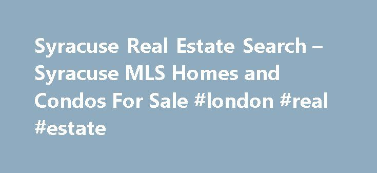 Syracuse Real Estate Search – Syracuse MLS Homes and Condos For Sale #london #real #estate http://real-estate.remmont.com/syracuse-real-estate-search-syracuse-mls-homes-and-condos-for-sale-london-real-estate/  #real estate sites # Find All Central NY MLS Listings Here. Updated Daily! Whether you are just dreaming of home ownership or are ready to buy now, this is the search for you. Our search offers the most up-to-date and complete list of all home listings in the Central NY region and is…