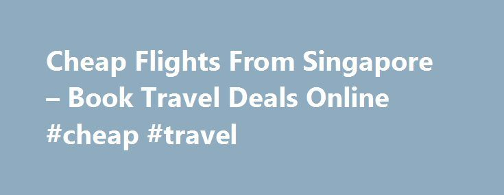 Cheap Flights From Singapore – Book Travel Deals Online #cheap #travel http://travel.remmont.com/cheap-flights-from-singapore-book-travel-deals-online-cheap-travel/  #cheapest airline # Cheap Flights, Holidays and Travel Deals Flight Centre is Singapore's leading travel agent, offering cheap flights, holiday packages, cruises, ski holidays, last minute hotel deals, travel insurance and much more. About Flight Centre Cheap flights and holiday packages with Flight Centre Singapore travel…