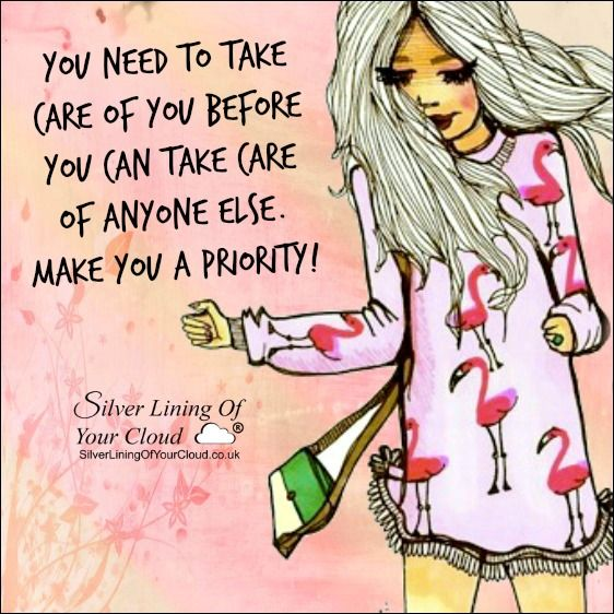 You need to take care of you before you can take care of anyone else. Make YOU a priority! ..._More fantastic quotes on: https://www.facebook.com/SilverLiningOfYourCloud  _Follow my Quote Blog on: http://silverliningofyourcloud.wordpress.com/