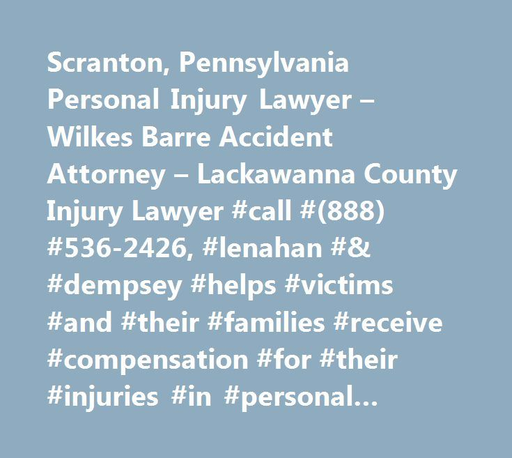 Scranton, Pennsylvania Personal Injury Lawyer – Wilkes Barre Accident Attorney – Lackawanna County Injury Lawyer #call #(888) #536-2426, #lenahan #& #dempsey #helps #victims #and #their #families #receive #compensation #for #their #injuries #in #personal #injury, #accident #and #injury #cases…