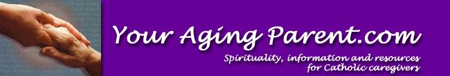 YourAgingParent.com - spirituality, information and resources for Catholic caregivers