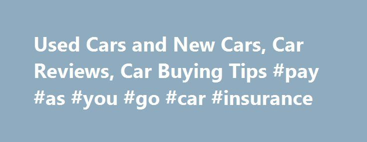 Used Cars and New Cars, Car Reviews, Car Buying Tips #pay #as #you #go #car #insurance http://cars.remmont.com/used-cars-and-new-cars-car-reviews-car-buying-tips-pay-as-you-go-car-insurance/  #used car deals # Used Toyota Camry Save $6,910 on 10,812 Deals 35,506 Listings from $399 Used Honda Accord Save $7,361 on 12,744 Deals 33,890 Listings from $399 Used Nissan Altima Save $7,939 on 15,023 Deals 40,988 Listings from $300 Used Chevrolet Impala Save $9,207 on 9,424 Deals 25,497 Listings from…