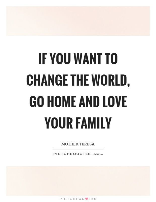 If you want to change the world, go home and love your family. -Mother Theresa