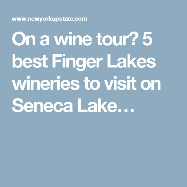 On a wine tour? 5 best Finger Lakes wineries to visit on Seneca Lake…