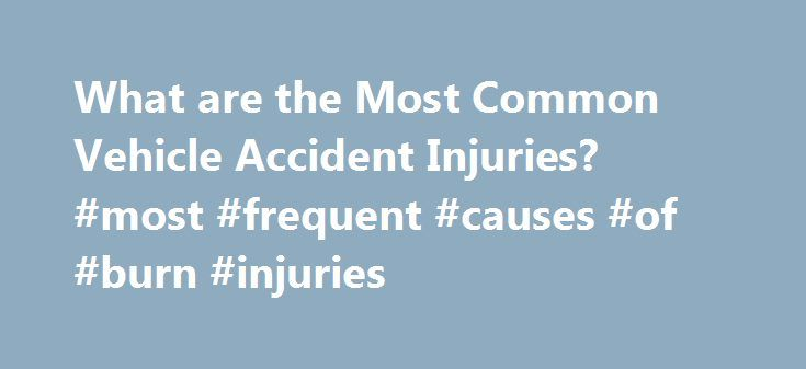 What are the Most Common Vehicle Accident Injuries? #most #frequent #causes #of #burn #injuries http://puerto-rico.remmont.com/what-are-the-most-common-vehicle-accident-injuries-most-frequent-causes-of-burn-injuries/  # What are the Most Common Vehicle Accident Injuries? According to the National Highway Traffic Safety Administration (NHTSA), more than three million people are injured each year in vehicle accidents across the country. The different injuries resulting from a car accident can…