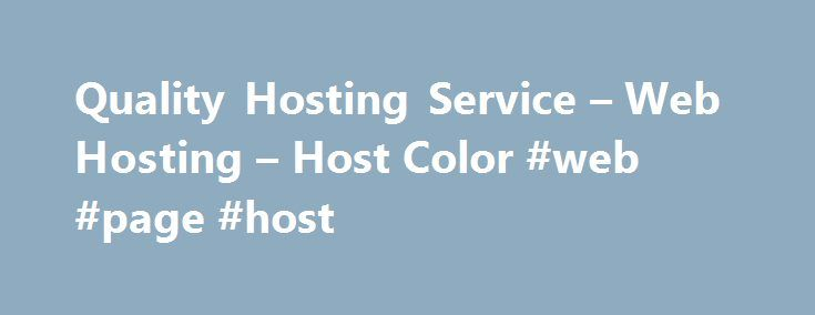 Quality Hosting Service – Web Hosting – Host Color #web #page #host http://vps.nef2.com/quality-hosting-service-web-hosting-host-color-web-page-host/  #quality hosting # Quality Hosting Service Host Color LLC is a profitable Wilmington, Delaware incorporated company since 2003. We have been operating a web hosting company that has become HostColor.com as European company since 2000. Why you can trust us? We are fully transparent business which follows the best business practices and follows…