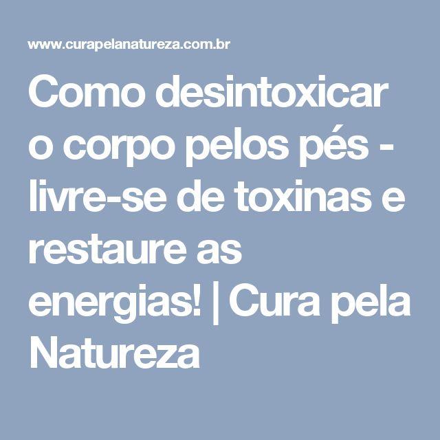 Como desintoxicar o corpo pelos pés - livre-se de toxinas e restaure as energias! | Cura pela Natureza