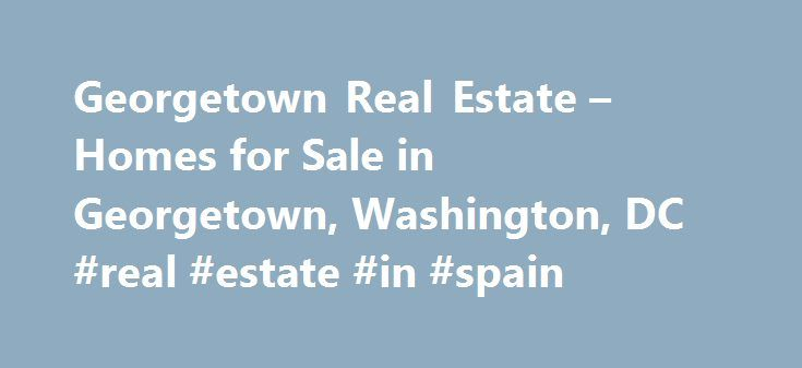 Georgetown Real Estate – Homes for Sale in Georgetown, Washington, DC #real #estate #in #spain http://real-estate.remmont.com/georgetown-real-estate-homes-for-sale-in-georgetown-washington-dc-real-estate-in-spain/  #real estate washington dc # More Property Records View More Neighborhoods Starting your search for your next home on the internet? Or maybe you are just exploring the Georgetown real estate market. Regardless of the motivations behind your search, realtor.com can make your…