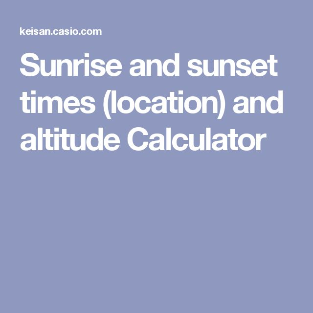 Sunrise and sunset times by location and altitude Calculator.  Want to know how altitude influences sunrise and sunset then this tool will help.