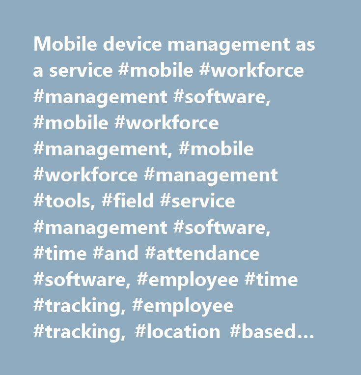 Mobile device management as a service #mobile #workforce #management #software, #mobile #workforce #management, #mobile #workforce #management #tools, #field #service #management #software, #time #and #attendance #software, #employee #time #tracking, #employee #tracking, #location #based #services, #gps #employee #tracking,time #sheet, #electronic #time #sheet, #time #sheet #software, #electronic #visit #verification…
