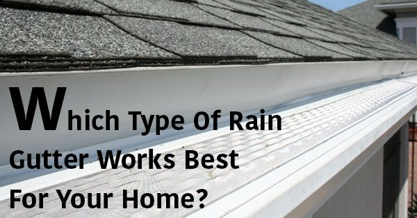 Which Type Of Rain Gutter Works Best For Your Home?
