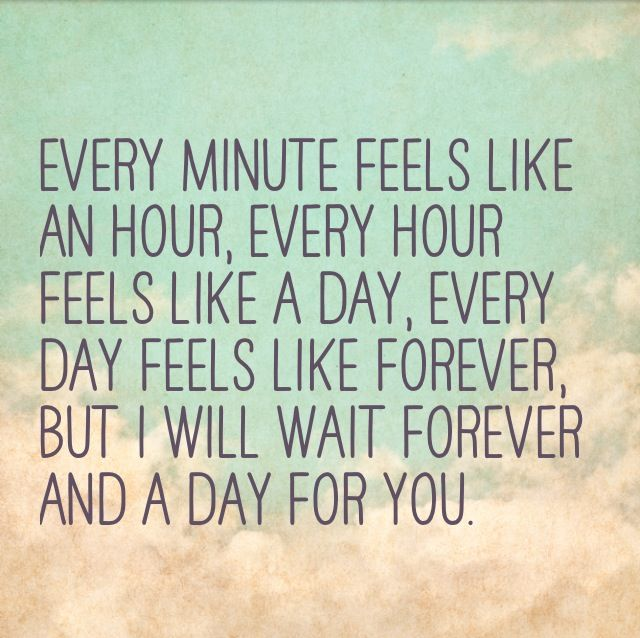 Every minute feels like an hour, every hour feels like a day, every day feels like forever, but I will wait forever and a day for you.....