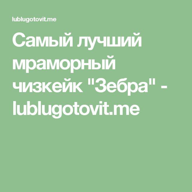 "Самый лучший мраморный чизкейк ""Зебра"" - lublugotovit.me"