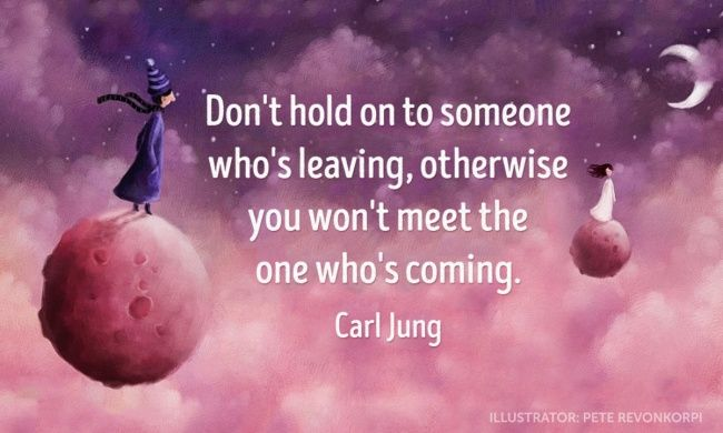 """""""Don't hold on to someone who's leaving, otherwise you won't meet the one who's coming."""" ~ Carl Jung"""