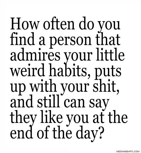 How often do you find a person that admires your little weird habits, puts up with your shit, and still can say they like you at the end of the day? ~ Love quotes