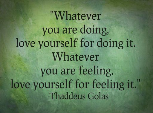 Whatever you are doing, love yourself for doing it. Whatever you are feeling, love yourself for feeling it. -Thaddeus Golas