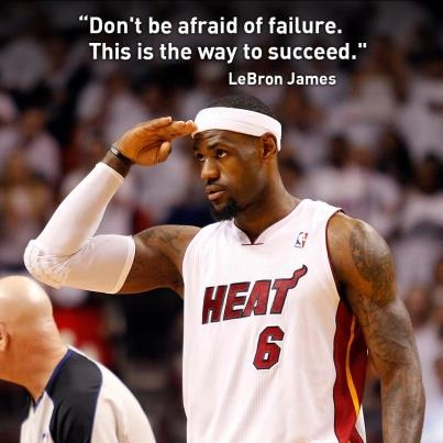 """Don't be afraid of failure. This is the way to succeed."" -LeBron James Don't like Lebron, luv the quote"