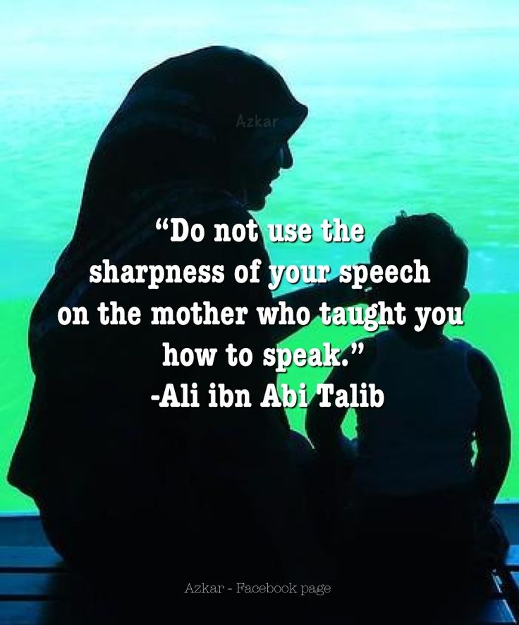 Do not use the sharpness of your speech on the mother who taught you how to speak. Ali Ibn abi Talib (RA).