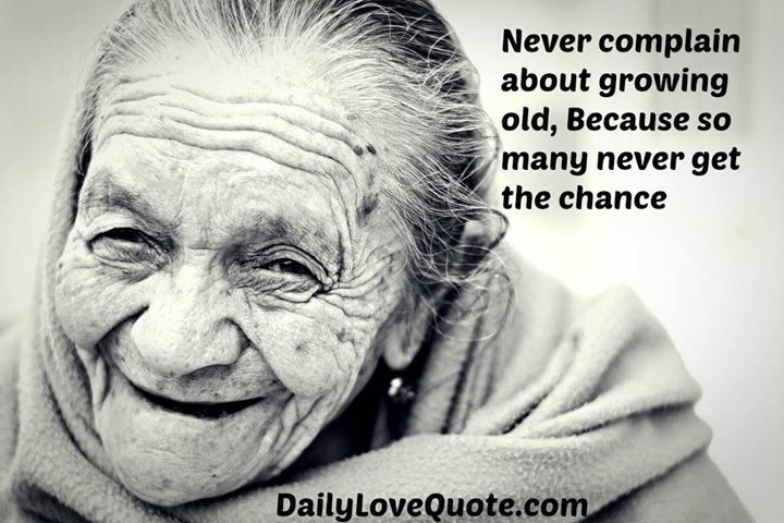 Never Complain about growing old  because so many never get the chance. #complaining #Quotes #BestQuotes #LoveQuotes #BFFquotes