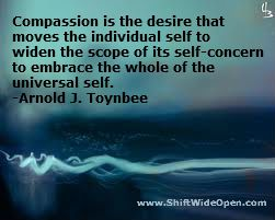 "Think I should read more of Toynbee -- ""Compassion is the desire that moves the individual self to widen the scope of its self-concern to embrace the whole of the universal self."" Arnold J Toynbee"