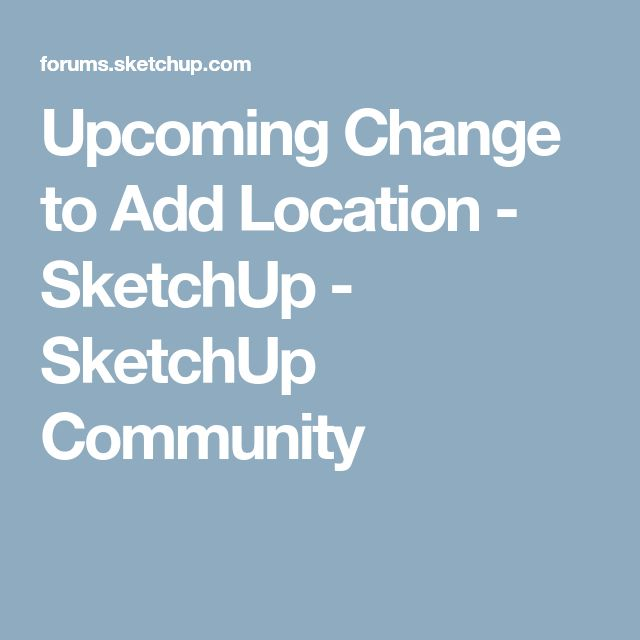 Upcoming Change to Add Location - SketchUp - SketchUp Community