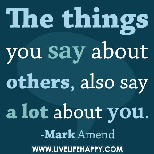 The things you say about others, also say a lot about you.