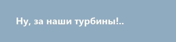 Ну, за наши турбины!.. http://rusdozor.ru/2017/07/12/nu-za-nashi-turbiny/  Гром, молнии, дрожь земли, извержение политических вулканов. Примерно так можно охарактеризовать истерию вокруг появления в западных средствах массовой информации материалов о поставках турбин немецкого производителя Siemens в Крым в обход действующих санкций. Речь идёт о двух турбинах Siemens, которые, как ...