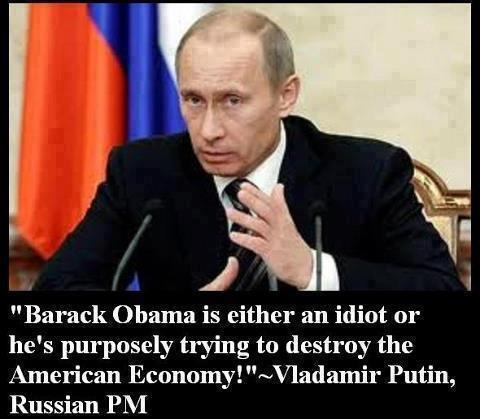 Obama is either an idiot or he is purposely trying to destroy the American Economy. Vladimir Putin