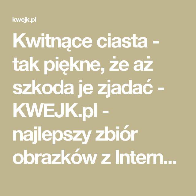 Kwitnące ciasta - tak piękne, że aż szkoda je zjadać - KWEJK.pl - najlepszy zbiór obrazków z Internetu!