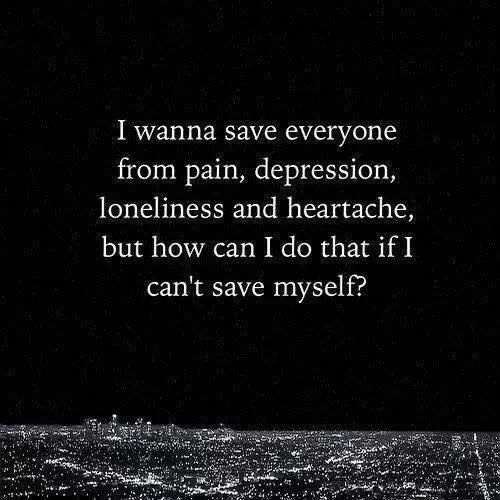 I wanna save everyone from pain, depression, loneliness and heartache, but how can I do that if I can't save myself?