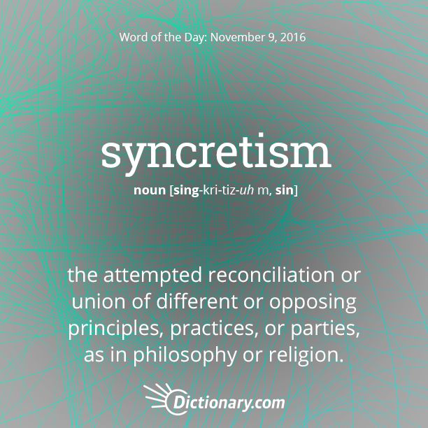 Dictionary.com's Word of the Day - syncretism - the attempted reconciliation or union of different or opposing principles, practices, or parties, as in philosophy or religion.