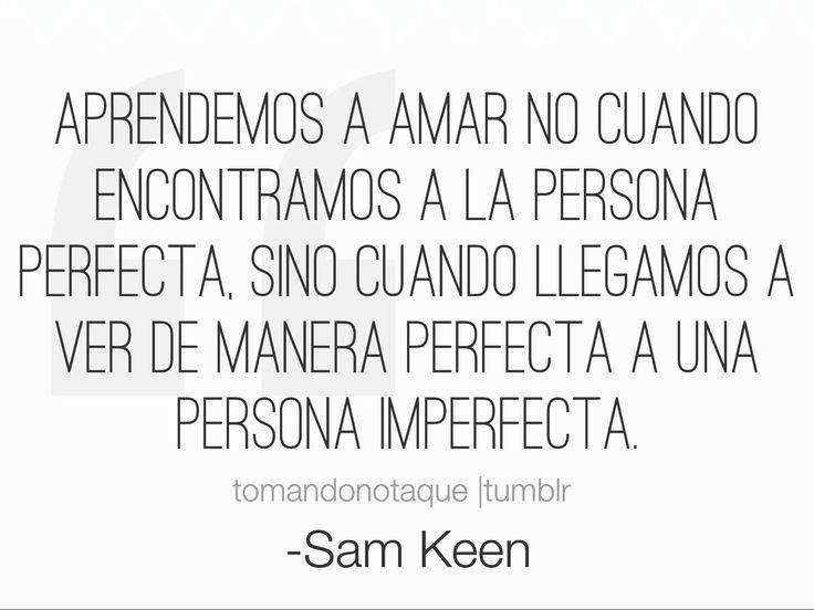 frase de amor Aprendemos a amar no cuando encontramos a la persona perfecta, sino cuando llegamos a ver de manera perfecta a una persona imperfecta.    -Sam Keen imagenes de amor