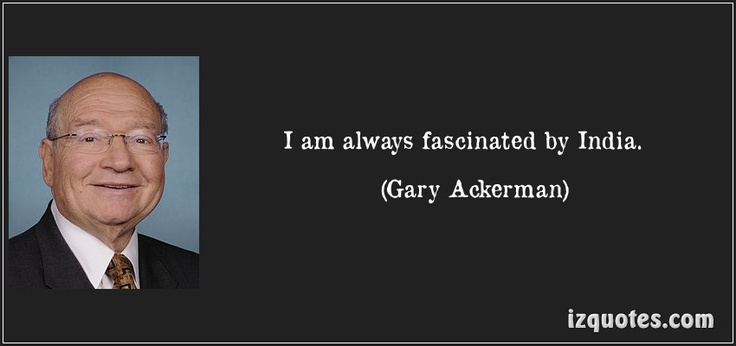 I am always fascinated by India. (Gary Ackerman) #quotes #quote #quotations #GaryAckerman