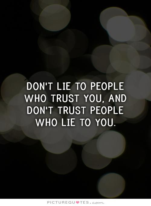 Don't lie to people who trust you, and don't trust people who lie to you…