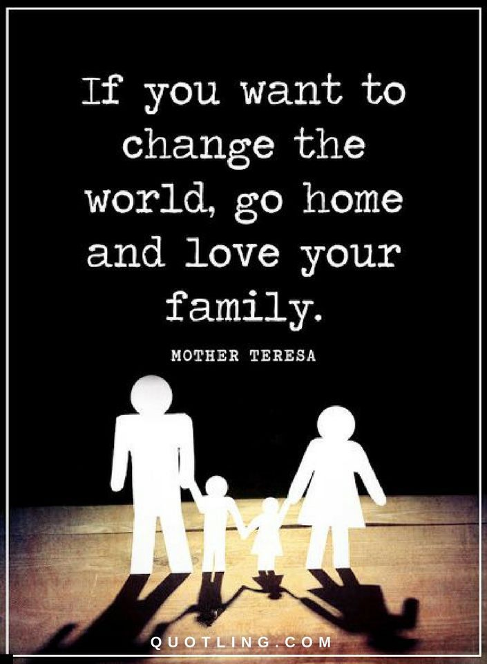 Family Quotes If You Want To Change The World Go Home And Love Your