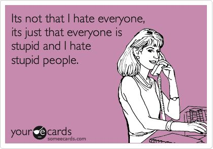 Its not that I hate everyone,  its just that everyone is  stupid and I hate  stupid people.