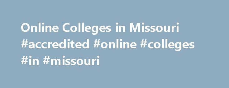 Online Colleges in Missouri #accredited #online #colleges #in #missouri http://malta.remmont.com/online-colleges-in-missouri-accredited-online-colleges-in-missouri/  # Online Colleges in Missouri Overview of Online Colleges in Missouri Missouri s state-run higher education system has expanded its online degree programs through Mizzou Online to more than 80 different degree programs, from bachelor s to doctoral degrees. In 2007, the Missouri Virtual Instruction Program (MoVIP) was established…