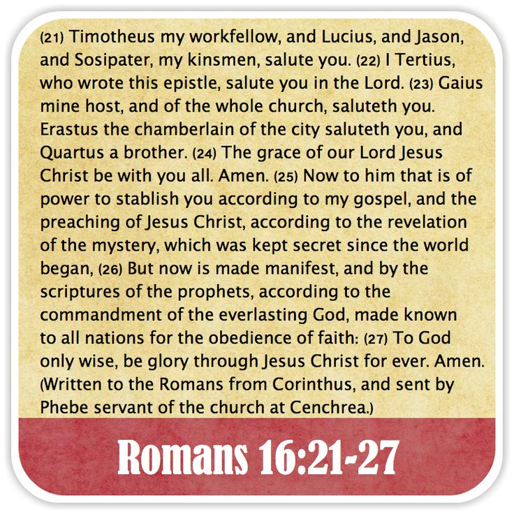 Romans 16:21-27 - Timotheus my workfellow, and Lucius, and Jason, and Sosipater, my kinsmen, salute you. I Tertius, who wrote this epistle, salute you in the Lord. Gaius mine host, and of the whole church, saluteth you. Erastus the chamberlain of the city saluteth you, and Quartus a brother. The grace of our Lord Jesus Christ be with you all. Amen. Now to him that is of power to stablish you according to my gospel, and the preaching of Jesus Christ, according to the revelation of the…