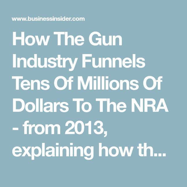 How The Gun Industry Funnels Tens Of Millions Of Dollars To The NRA - from 2013, explaining how the gun manufacturers benefit from the NRA. Particularly, the NRA ends up as the target of public outrage after mass shootings, deflecting attention from individual gun manufacturers and retailers.