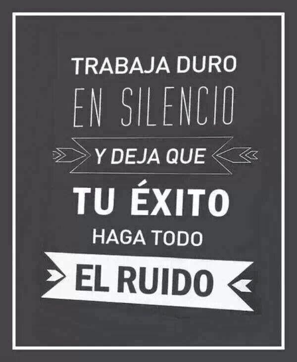 """Trabaja duro y en silencio y deja que tu """"EXITO"""" haga todo el ruido."""