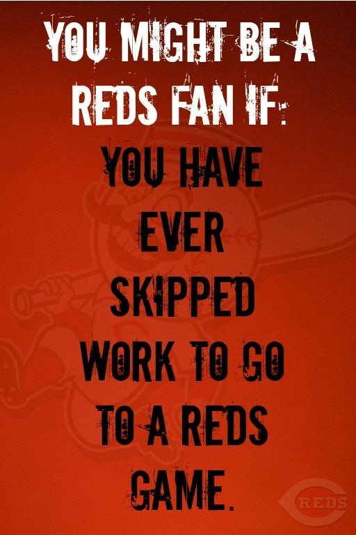You might be a Reds fan if you have ever skipped work to go to a Reds game. #Cincinnati #Reds www.reds.com
