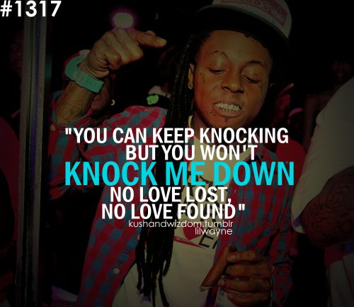 "Eminem - No Love ft. Lil Wayne  ""You can keep knocking but wont' knock me down. No love lost. No love found""  http://youtu.be/KV2ssT8lzj8"