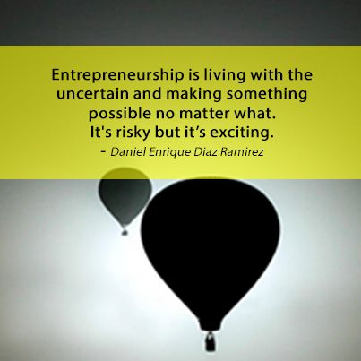 Entrepreneurship is living with the uncertain and making something possible.