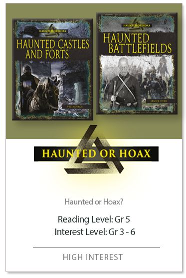 """Haunted or Hoax series. This high-interest series uses a narrative approach to explore tales of haunted places around the world. Each title includes tales of """"haunted"""" locations. Historical records and eyewitness accounts present the history and lore behind the claims of paranormal phenomenon. While some tales have been factually debunked, others remain unsolved. Decide for yourself whether you believe the evidence presented proves that paranormal activity occurred."""