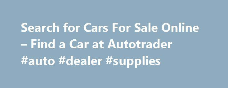 Search for Cars For Sale Online – Find a Car at Autotrader #auto #dealer #supplies http://japan.remmont.com/search-for-cars-for-sale-online-find-a-car-at-autotrader-auto-dealer-supplies/  #auto trading # Features Convenience / Comfort 3rd Row Seats Backup Camera Cruise Control Keyless Entry Multi-zone Climate Control Power Locks Power Windows Steering Wheel Controls Luxury Heated Seats Leather Seats Premium Wheels Sunroof Entertainment / Technology Bluetooth, Hands-Free CD Player DVD Player…
